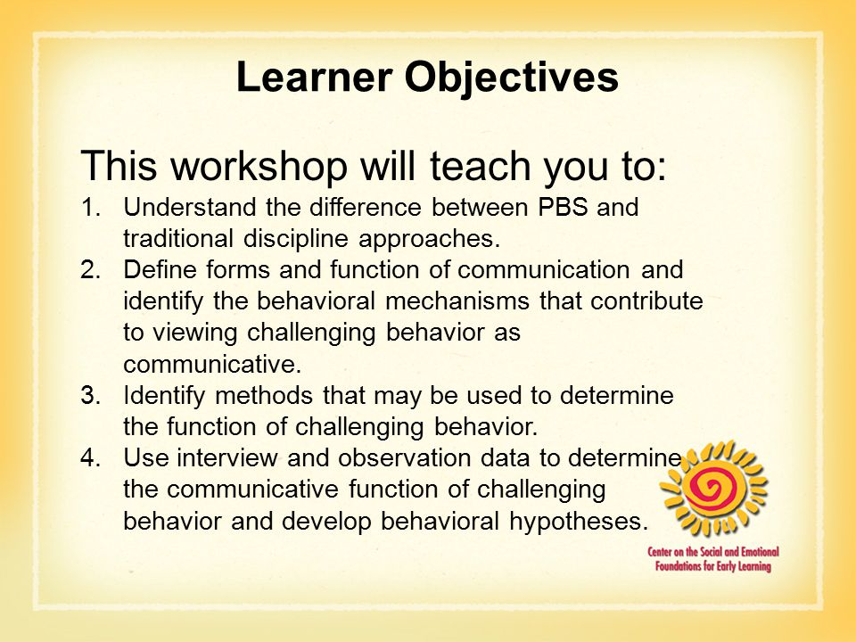 Learner Objectives This workshop will teach you to: 1.Understand the difference between PBS and traditional discipline approaches.