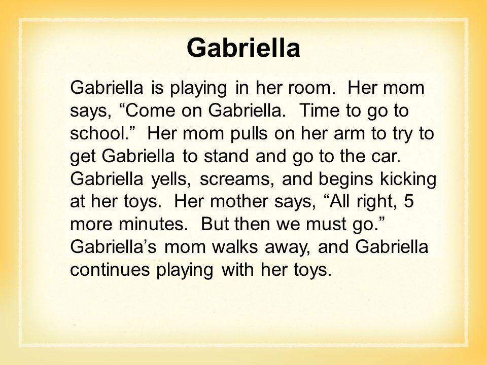 Gabriella Gabriella is playing in her room.Her mom says, Come on Gabriella.