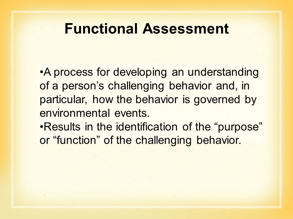 Functional Assessment A process for developing an understanding of a person's challenging behavior and, in particular, how the behavior is governed by environmental events.