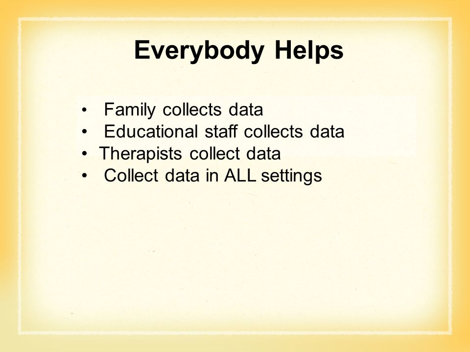 Everybody Helps Family collects data Educational staff collects data Therapists collect data Collect data in ALL settings