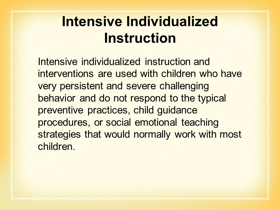 Intensive Individualized Instruction Intensive individualized instruction and interventions are used with children who have very persistent and severe challenging behavior and do not respond to the typical preventive practices, child guidance procedures, or social emotional teaching strategies that would normally work with most children.