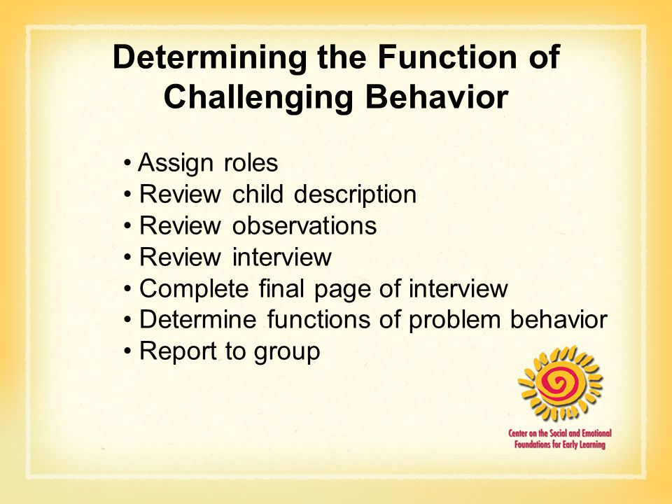 Determining the Function of Challenging Behavior Assign roles Review child description Review observations Review interview Complete final page of interview Determine functions of problem behavior Report to group