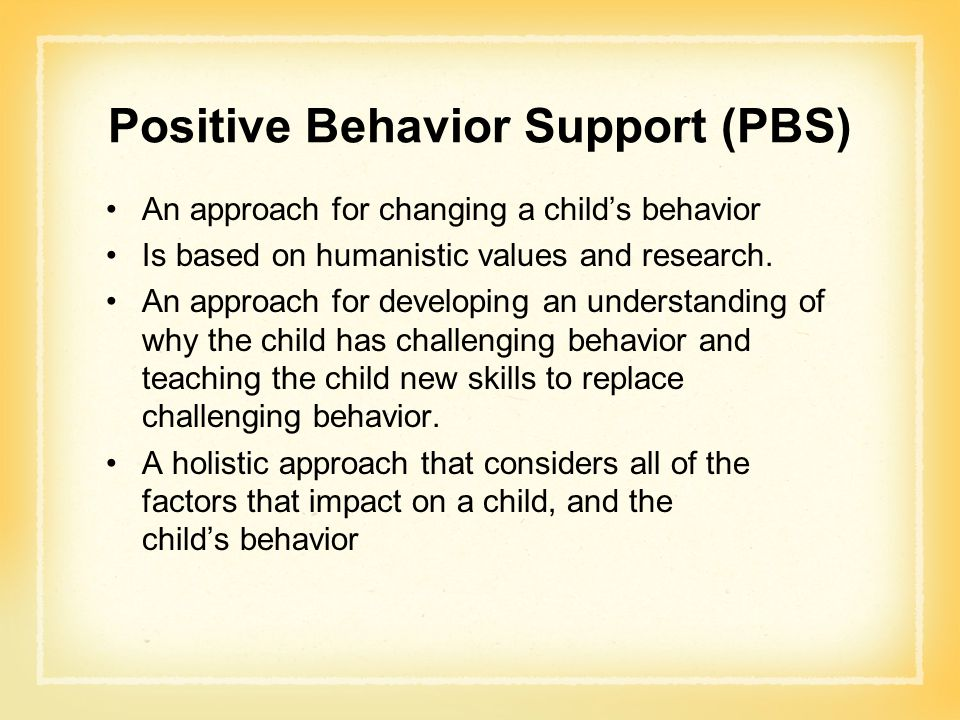 Positive Behavior Support (PBS) An approach for changing a child's behavior Is based on humanistic values and research.