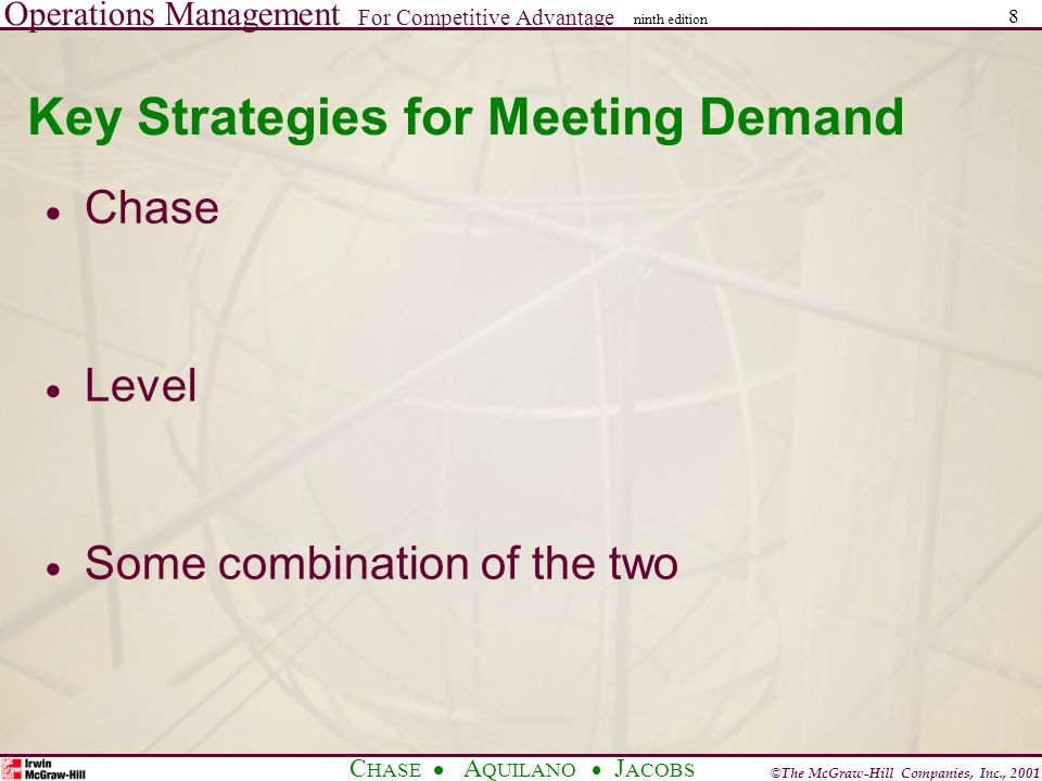 Operations Management For Competitive Advantage © The McGraw-Hill Companies, Inc., 2001 C HASE A QUILANO J ACOBS ninth edition 8 Key Strategies for Meeting Demand  Chase  Level  Some combination of the two