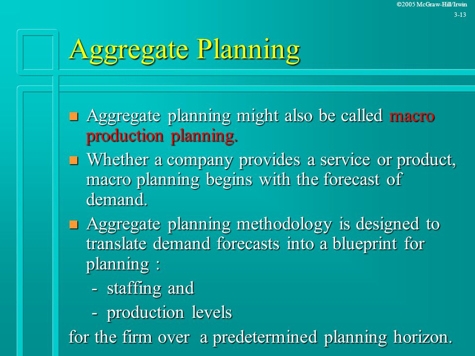 ©2005 McGraw-Hill/Irwin 3-13 Aggregate Planning n Aggregate planning might also be called macro production planning. n Whether a company provides a se