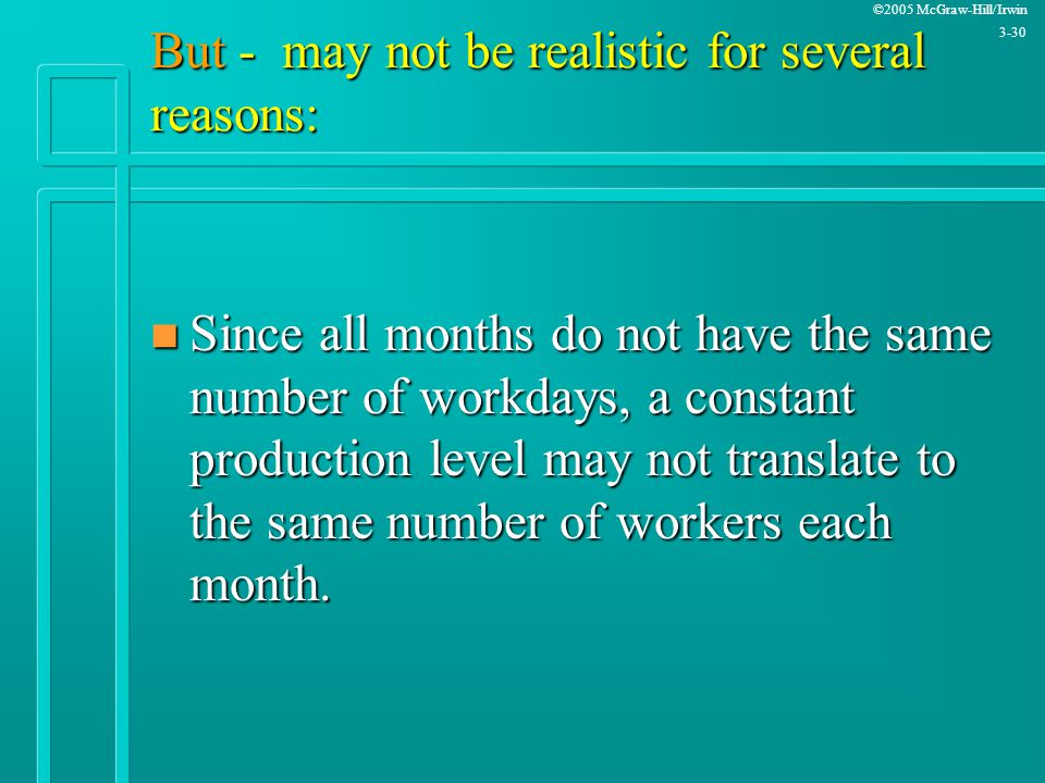 ©2005 McGraw-Hill/Irwin 3-30 But - may not be realistic for several reasons: n Since all months do not have the same number of workdays, a constant pr