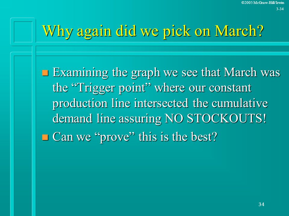 """©2005 McGraw-Hill/Irwin 3-34 34 Why again did we pick on March? n Examining the graph we see that March was the """"Trigger point"""" where our constant pro"""