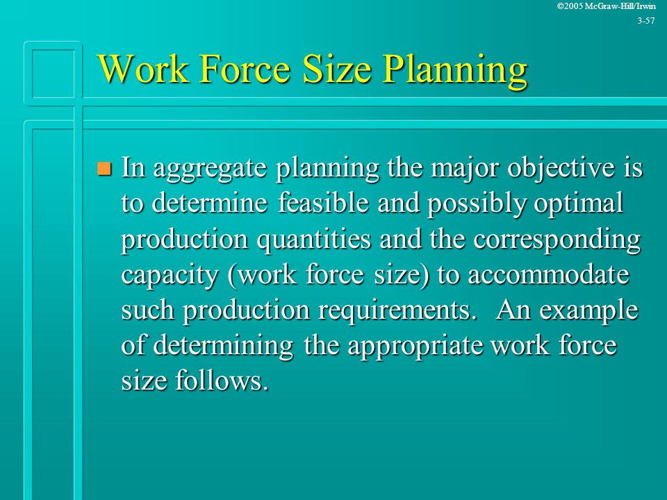 ©2005 McGraw-Hill/Irwin 3-57 Work Force Size Planning n In aggregate planning the major objective is to determine feasible and possibly optimal produc