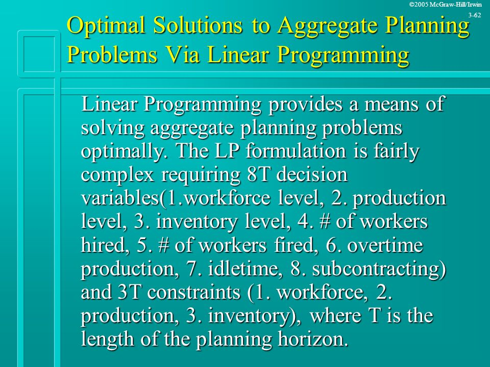 ©2005 McGraw-Hill/Irwin 3-62 Optimal Solutions to Aggregate Planning Problems Via Linear Programming Linear Programming provides a means of solving ag