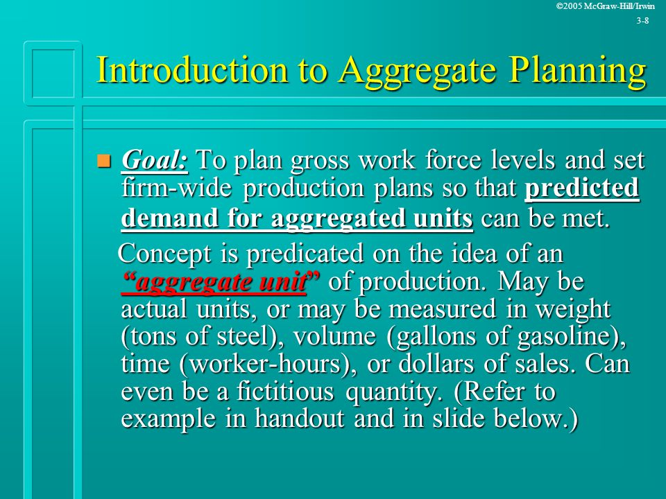 ©2005 McGraw-Hill/Irwin 3-8 Introduction to Aggregate Planning n Goal: To plan gross work force levels and set firm-wide production plans so that pred