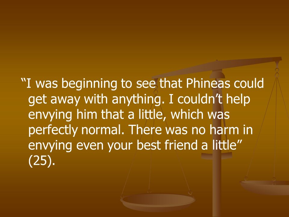 """""""I was beginning to see that Phineas could get away with anything. I couldn't help envying him that a little, which was perfectly normal. There was no"""