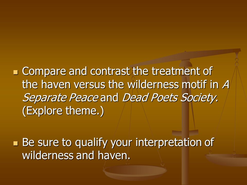Compare and contrast the treatment of the haven versus the wilderness motif in A Separate Peace and Dead Poets Society. (Explore theme.) Compare and c