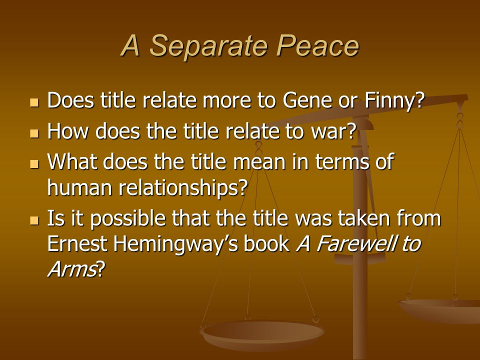 A Separate Peace Does title relate more to Gene or Finny? Does title relate more to Gene or Finny? How does the title relate to war? How does the titl