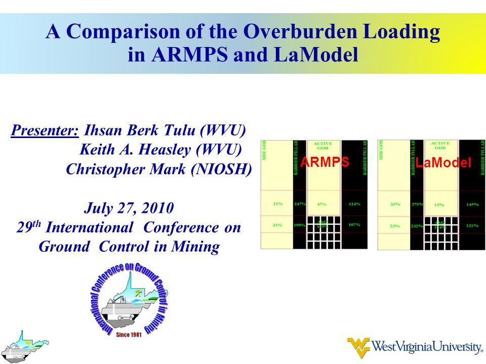 A Comparison of the Overburden Loading in ARMPS and LaModel Presenter: Ihsan Berk Tulu (WVU) Keith A. Heasley (WVU) Christopher Mark (NIOSH) July 27,