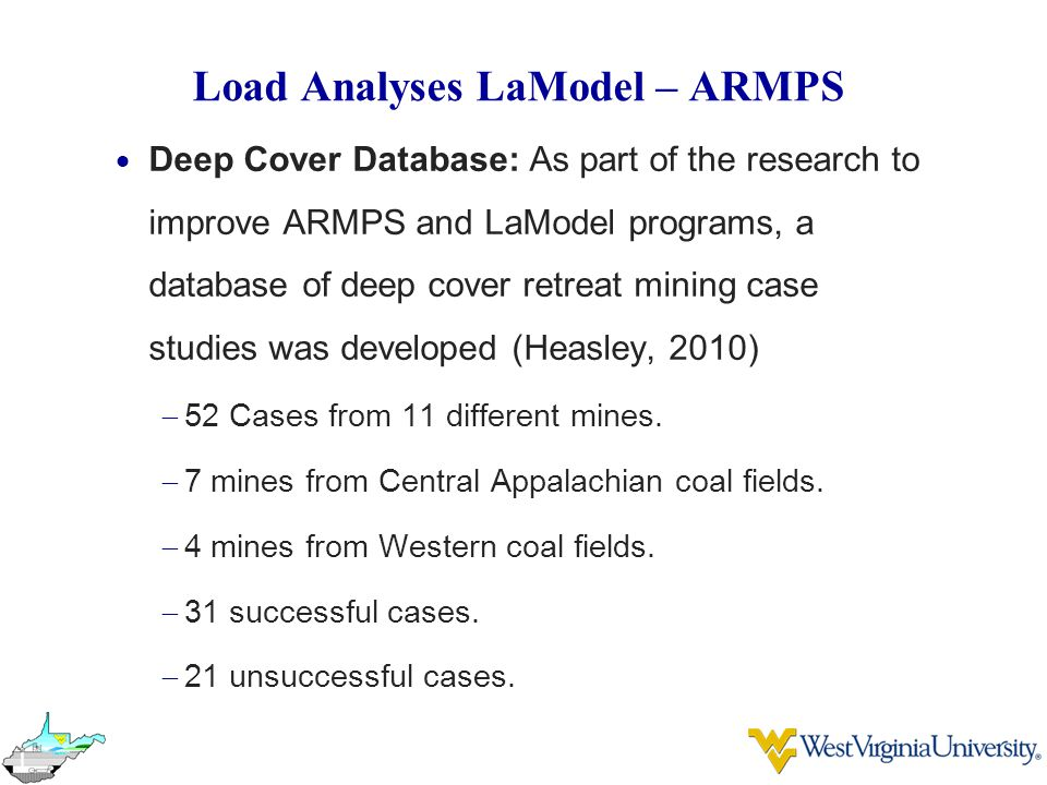 Load Analyses LaModel – ARMPS  Deep Cover Database: As part of the research to improve ARMPS and LaModel programs, a database of deep cover retreat mining case studies was developed (Heasley, 2010)  52 Cases from 11 different mines.