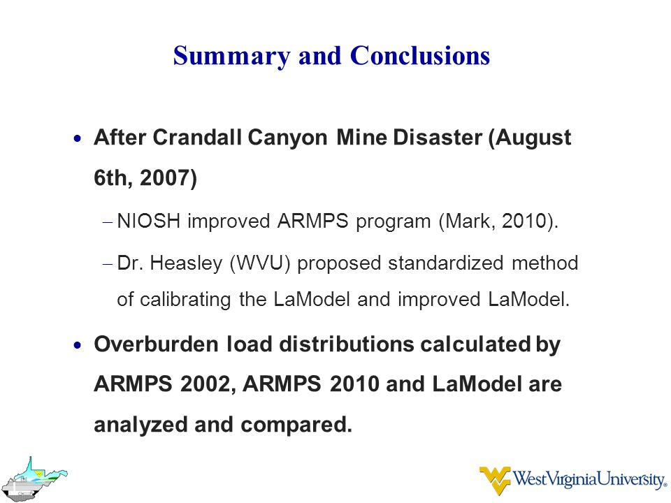 Summary and Conclusions  After Crandall Canyon Mine Disaster (August 6th, 2007)  NIOSH improved ARMPS program (Mark, 2010).  Dr. Heasley (WVU) prop