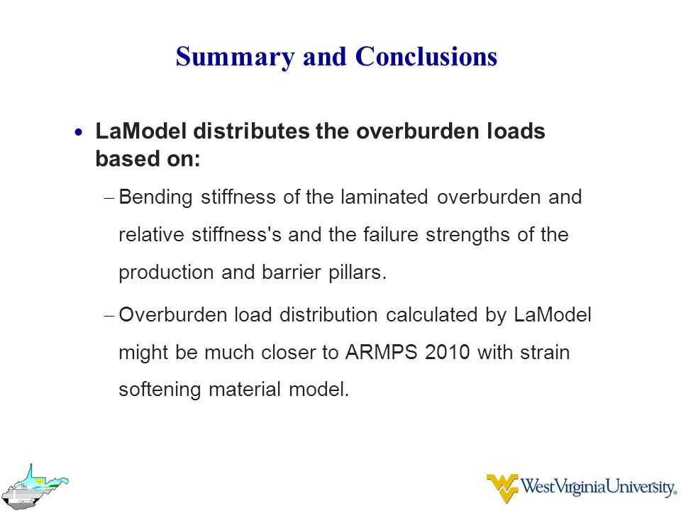 Summary and Conclusions  LaModel distributes the overburden loads based on:  Bending stiffness of the laminated overburden and relative stiffness s and the failure strengths of the production and barrier pillars.