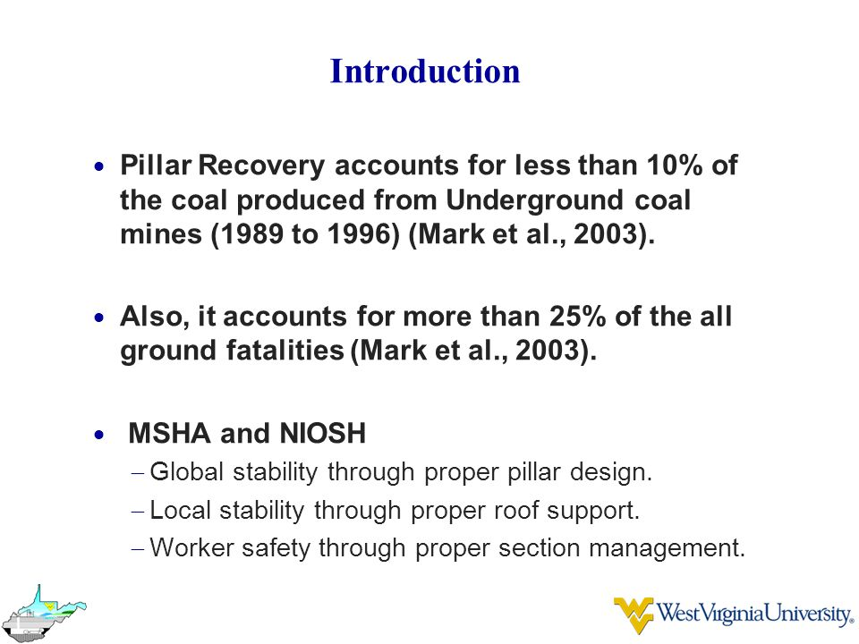 Introduction  Pillar Recovery accounts for less than 10% of the coal produced from Underground coal mines (1989 to 1996) (Mark et al., 2003).  Also,