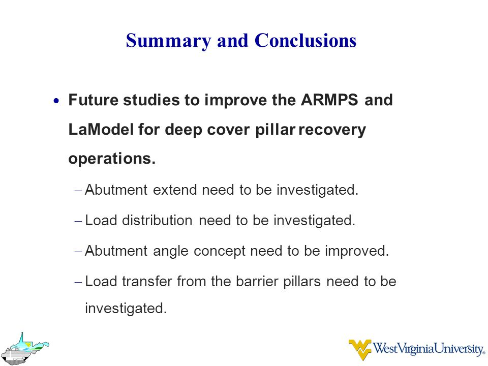 Summary and Conclusions  Future studies to improve the ARMPS and LaModel for deep cover pillar recovery operations.  Abutment extend need to be inve