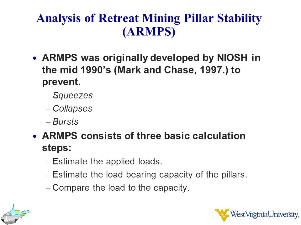 Analysis of Retreat Mining Pillar Stability (ARMPS)  ARMPS was originally developed by NIOSH in the mid 1990's (Mark and Chase, 1997.) to prevent.