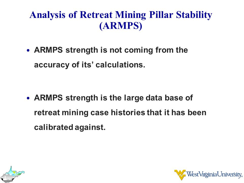 Analysis of Retreat Mining Pillar Stability (ARMPS)  ARMPS strength is not coming from the accuracy of its' calculations.  ARMPS strength is the lar