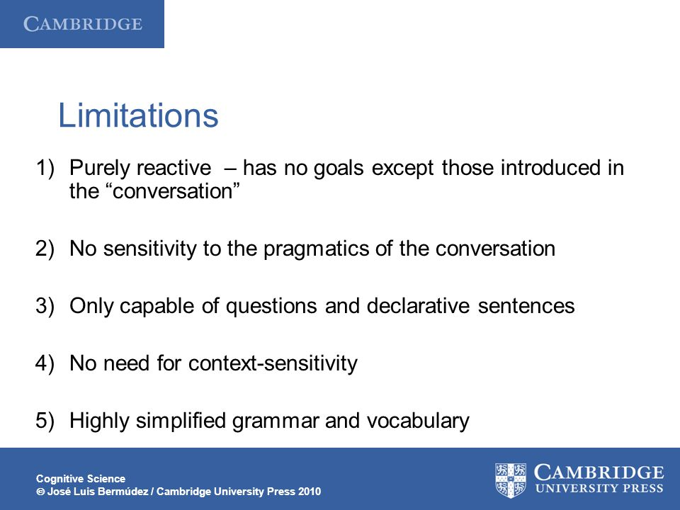 Cognitive Science  José Luis Bermúdez / Cambridge University Press 2010 Limitations 1)Purely reactive – has no goals except those introduced in the conversation 2)No sensitivity to the pragmatics of the conversation 3)Only capable of questions and declarative sentences 4)No need for context-sensitivity 5)Highly simplified grammar and vocabulary