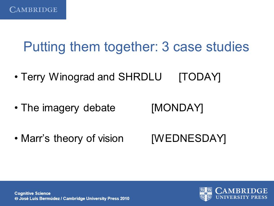 Cognitive Science  José Luis Bermúdez / Cambridge University Press 2010 Putting them together: 3 case studies Terry Winograd and SHRDLU[TODAY] The imagery debate[MONDAY] Marr's theory of vision[WEDNESDAY]