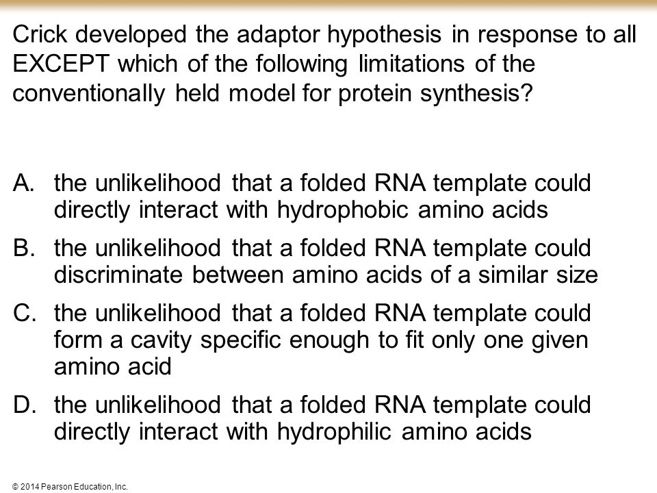 © 2014 Pearson Education, Inc. Crick developed the adaptor hypothesis in response to all EXCEPT which of the following limitations of the conventional