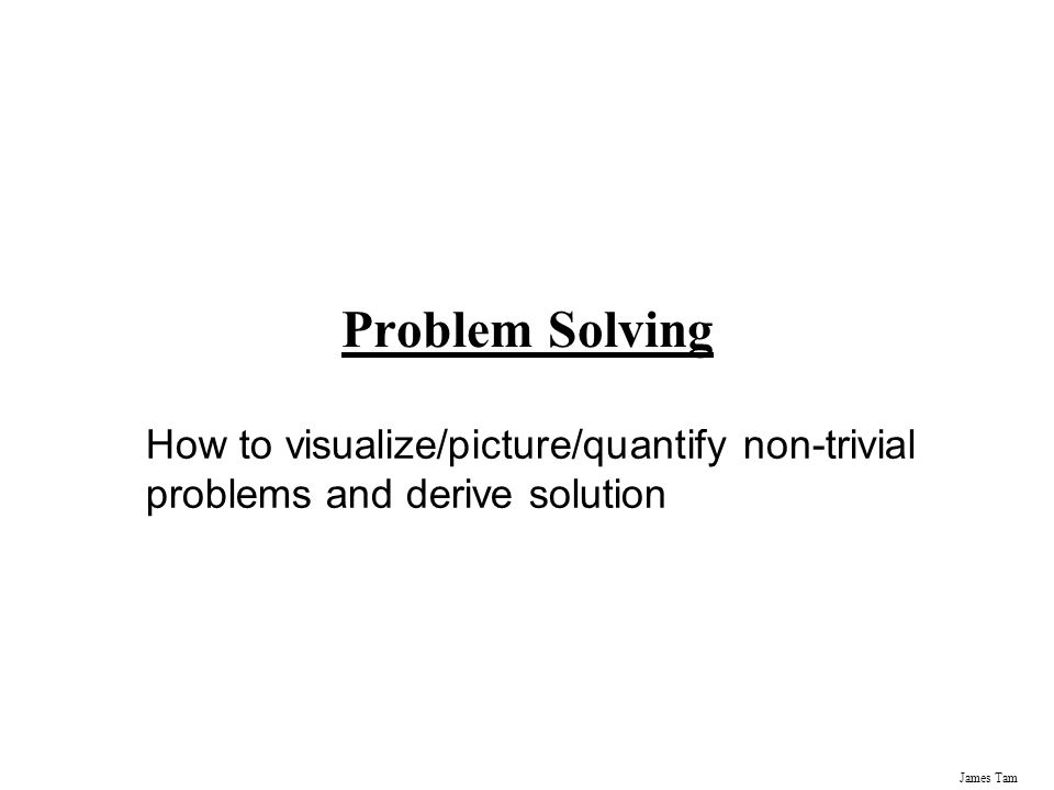 James Tam Problem Solving How to visualize/picture/quantify non-trivial problems and derive solution