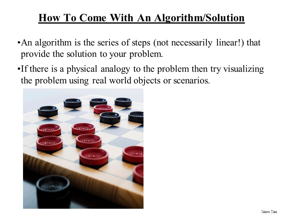 James Tam How To Come With An Algorithm/Solution An algorithm is the series of steps (not necessarily linear!) that provide the solution to your problem.