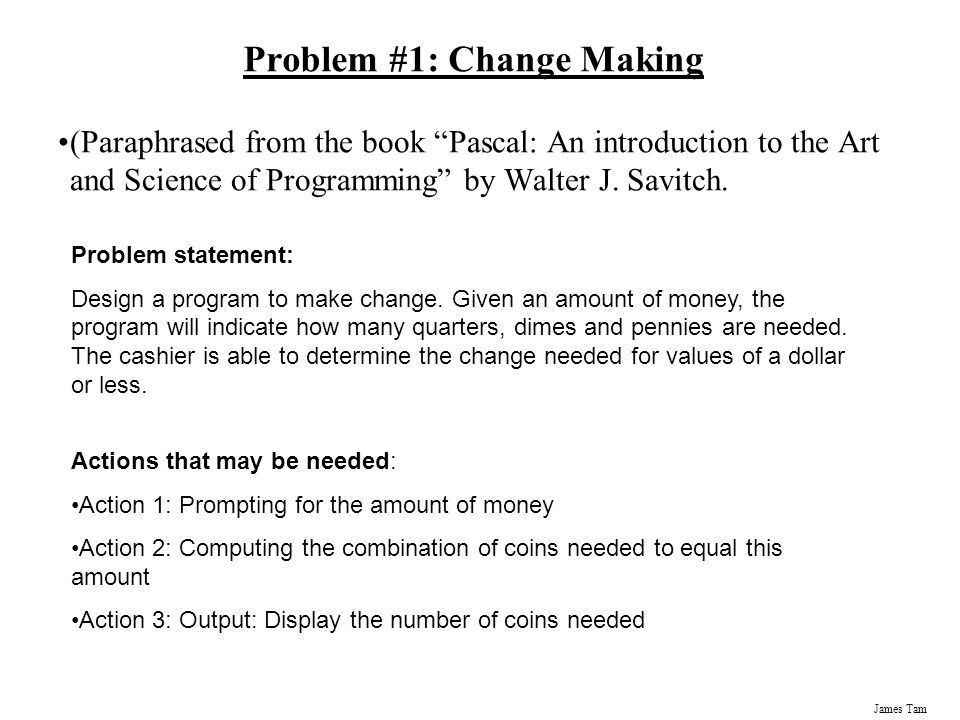 James Tam Problem #1: Change Making (Paraphrased from the book Pascal: An introduction to the Art and Science of Programming by Walter J.