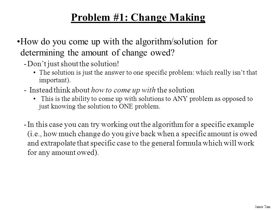 James Tam Problem #1: Change Making How do you come up with the algorithm/solution for determining the amount of change owed.