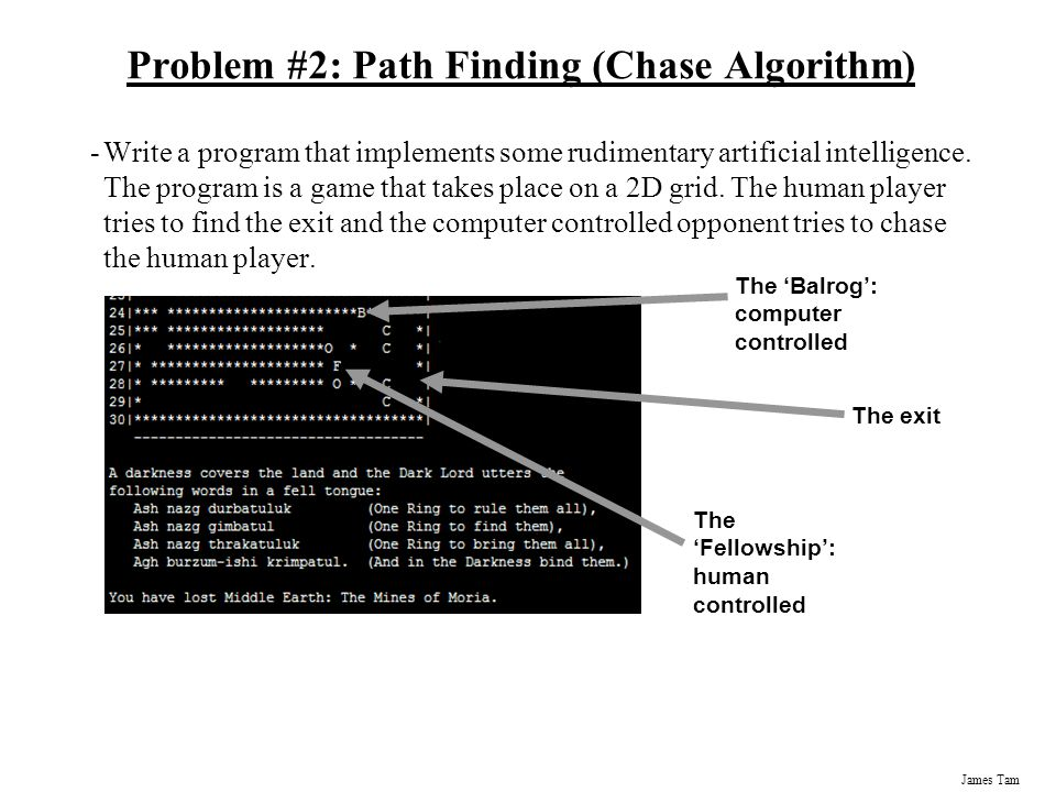 James Tam Problem #2: Path Finding (Chase Algorithm) -Write a program that implements some rudimentary artificial intelligence.