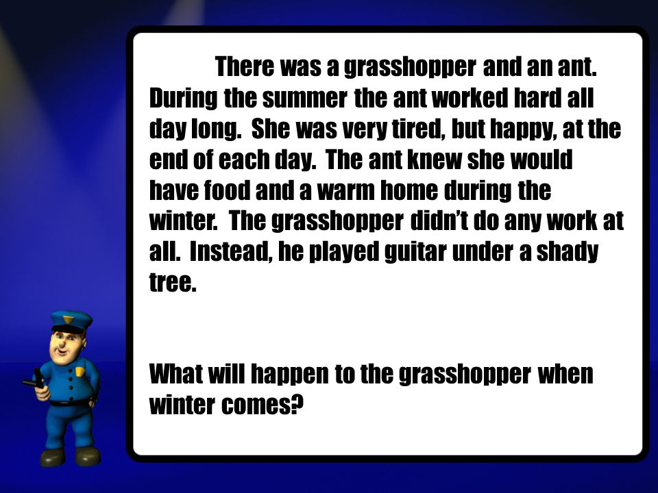 There was a grasshopper and an ant. During the summer the ant worked hard all day long.