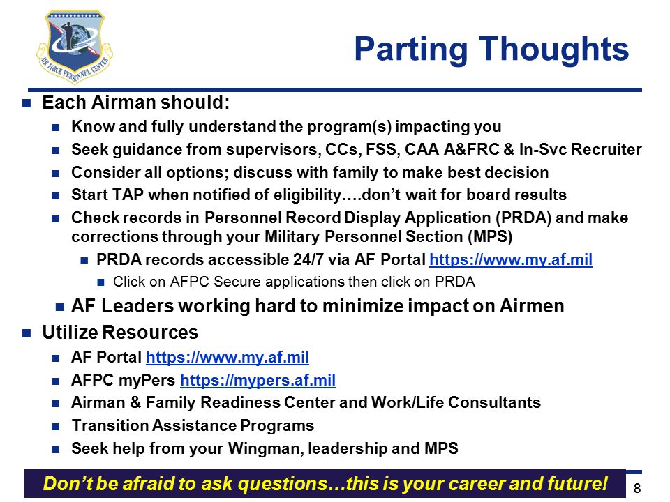 Right Person, Right Place, Right Time 88 Each Airman should: Know and fully understand the program(s) impacting you Seek guidance from supervisors, CCs, FSS, CAA A&FRC & In-Svc Recruiter Consider all options; discuss with family to make best decision Start TAP when notified of eligibility….don't wait for board results Check records in Personnel Record Display Application (PRDA) and make corrections through your Military Personnel Section (MPS) PRDA records accessible 24/7 via AF Portal https://www.my.af.milhttps://www.my.af.mil Click on AFPC Secure applications then click on PRDA AF Leaders working hard to minimize impact on Airmen Utilize Resources AF Portal https://www.my.af.milhttps://www.my.af.mil AFPC myPers https://mypers.af.milhttps://mypers.af.mil Airman & Family Readiness Center and Work/Life Consultants Transition Assistance Programs Seek help from your Wingman, leadership and MPS Parting Thoughts Don't be afraid to ask questions…this is your career and future!