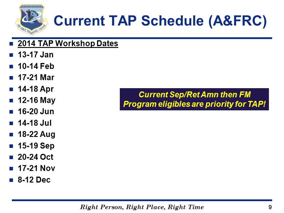 Right Person, Right Place, Right Time 99 2014 TAP Workshop Dates 13-17 Jan 10-14 Feb 17-21 Mar 14-18 Apr 12-16 May 16-20 Jun 14-18 Jul 18-22 Aug 15-19 Sep 20-24 Oct 17-21 Nov 8-12 Dec Current TAP Schedule (A&FRC) Current Sep/Ret Amn then FM Program eligibles are priority for TAP!