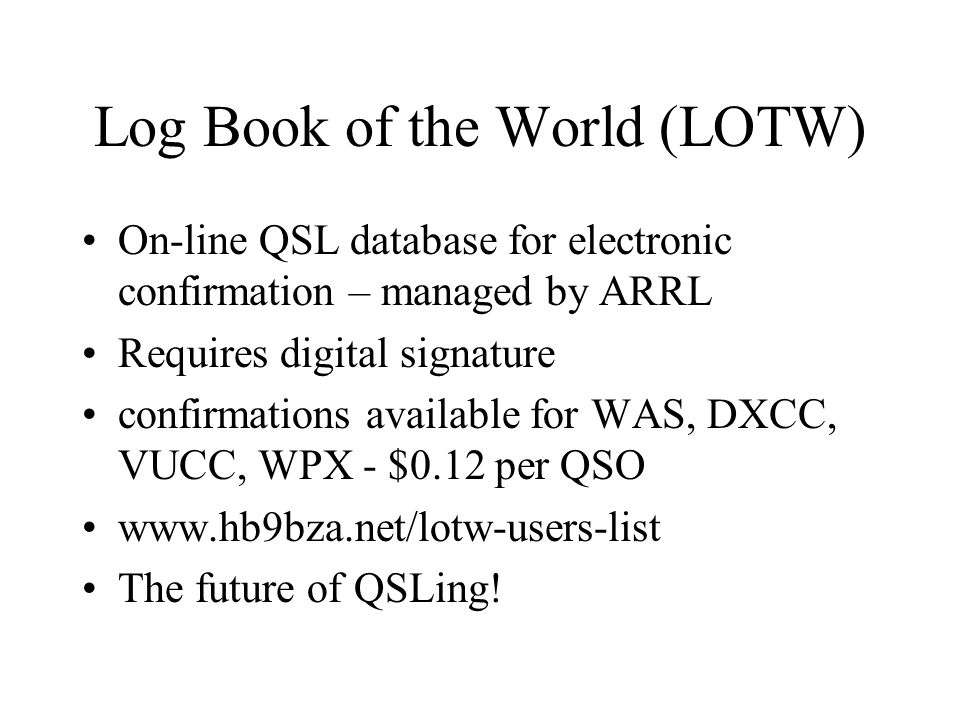 Log Book of the World (LOTW) On-line QSL database for electronic confirmation – managed by ARRL Requires digital signature confirmations available for WAS, DXCC, VUCC, WPX - $0.12 per QSO www.hb9bza.net/lotw-users-list The future of QSLing!