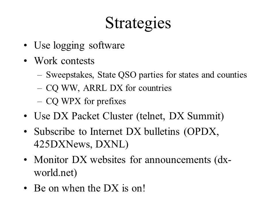 Strategies Use logging software Work contests –Sweepstakes, State QSO parties for states and counties –CQ WW, ARRL DX for countries –CQ WPX for prefixes Use DX Packet Cluster (telnet, DX Summit) Subscribe to Internet DX bulletins (OPDX, 425DXNews, DXNL) Monitor DX websites for announcements (dx- world.net) Be on when the DX is on!