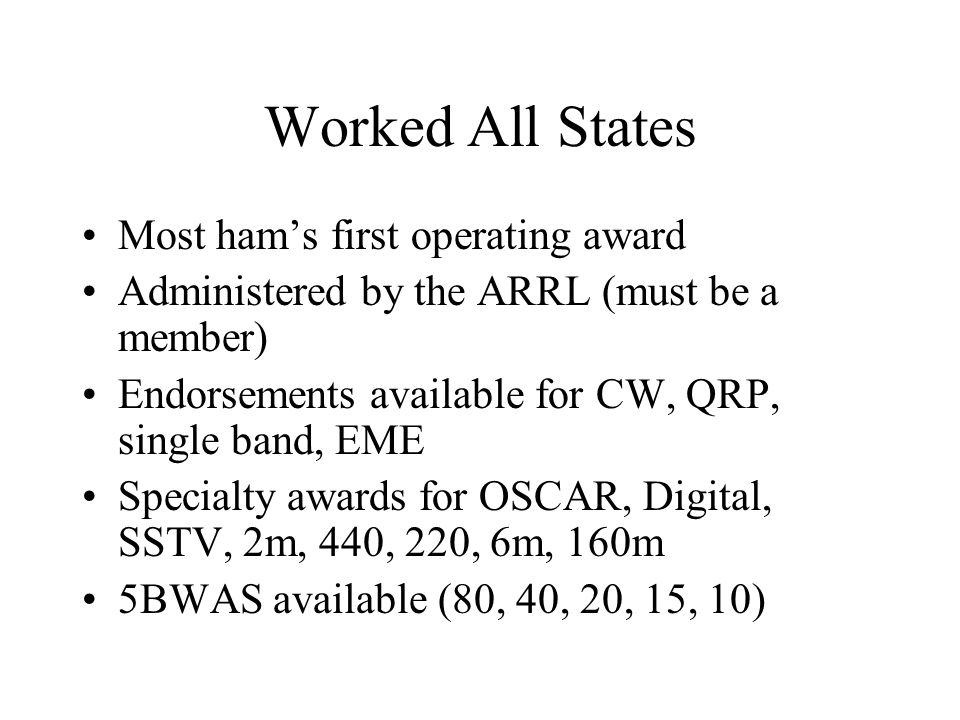 Worked All States Most ham's first operating award Administered by the ARRL (must be a member) Endorsements available for CW, QRP, single band, EME Specialty awards for OSCAR, Digital, SSTV, 2m, 440, 220, 6m, 160m 5BWAS available (80, 40, 20, 15, 10)