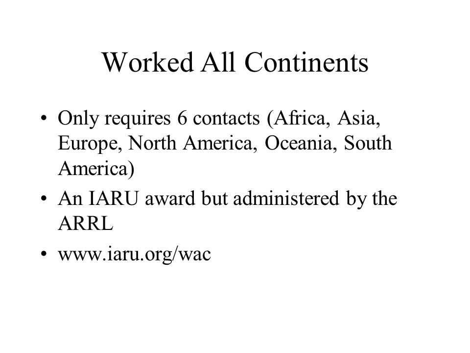 Worked All Continents Only requires 6 contacts (Africa, Asia, Europe, North America, Oceania, South America) An IARU award but administered by the ARRL www.iaru.org/wac
