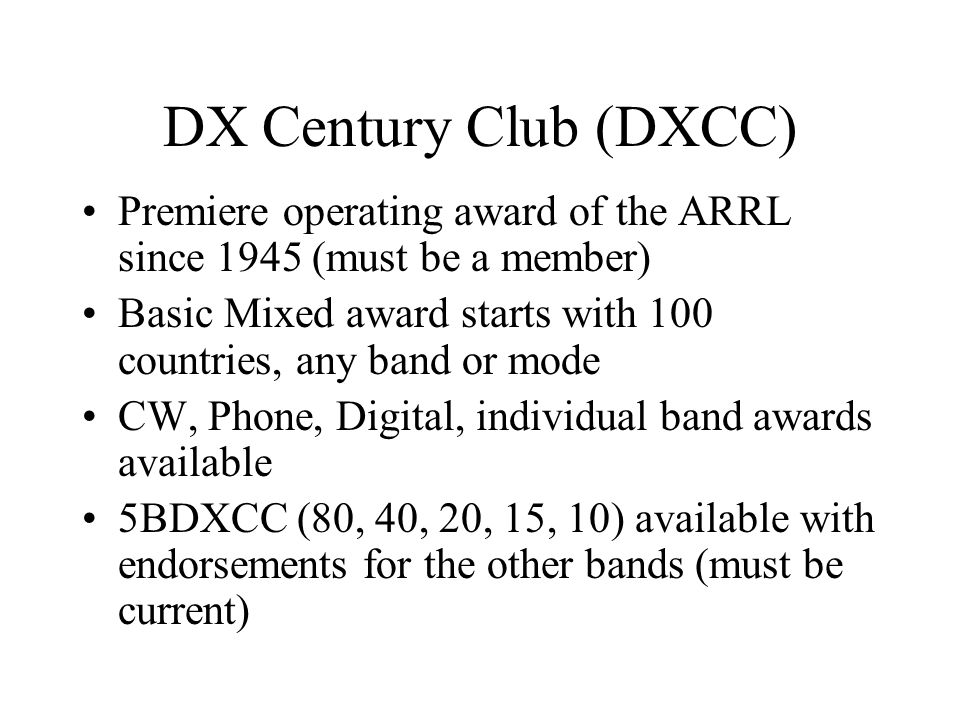 DX Century Club (DXCC) Premiere operating award of the ARRL since 1945 (must be a member) Basic Mixed award starts with 100 countries, any band or mode CW, Phone, Digital, individual band awards available 5BDXCC (80, 40, 20, 15, 10) available with endorsements for the other bands (must be current)