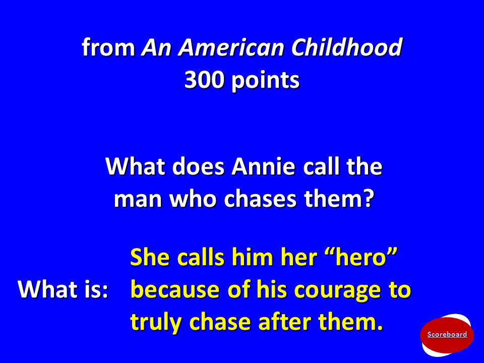 "Scoreboard from An American Childhood 300 points What does Annie call the man who chases them? What is: She calls him her ""hero"" because of his courag"