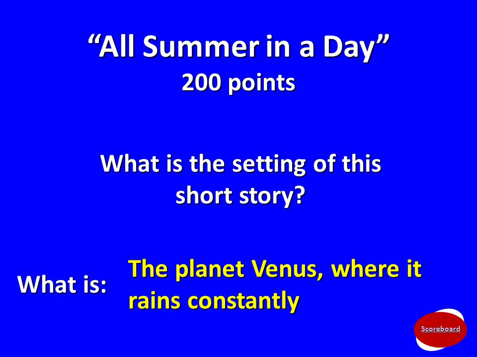 "Scoreboard ""All Summer in a Day"" 200 points What is the setting of this short story? What is: The planet Venus, where it rains constantly"