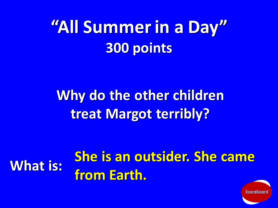 "Scoreboard ""All Summer in a Day"" 300 points Why do the other children treat Margot terribly? What is: She is an outsider. She came from Earth."