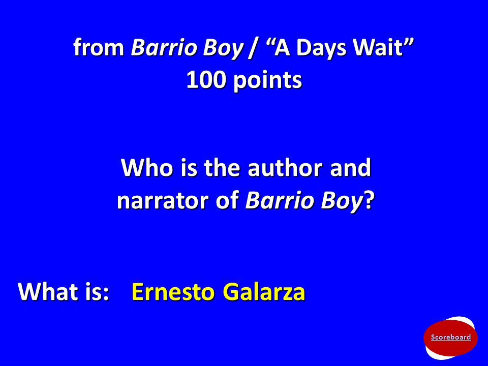 "Scoreboard from Barrio Boy / ""A Days Wait"" 100 points Who is the author and narrator of Barrio Boy? What is: Ernesto Galarza"