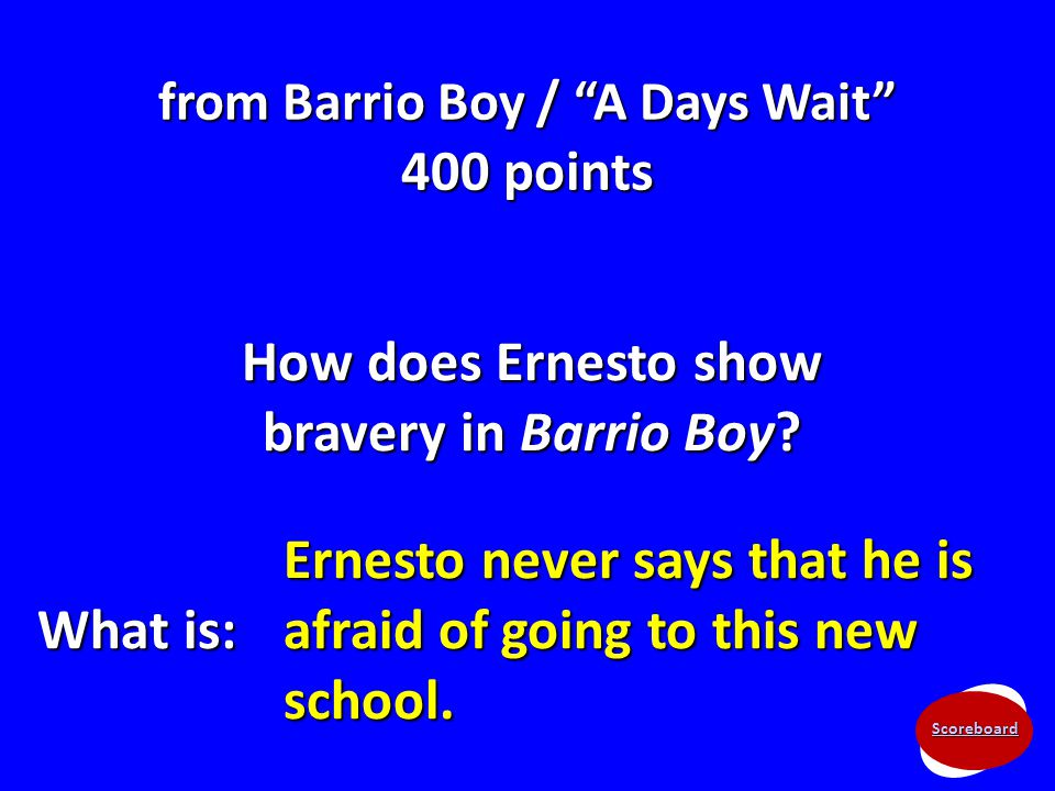 "Scoreboard from Barrio Boy / ""A Days Wait"" 400 points How does Ernesto show bravery in Barrio Boy? What is: Ernesto never says that he is afraid of go"