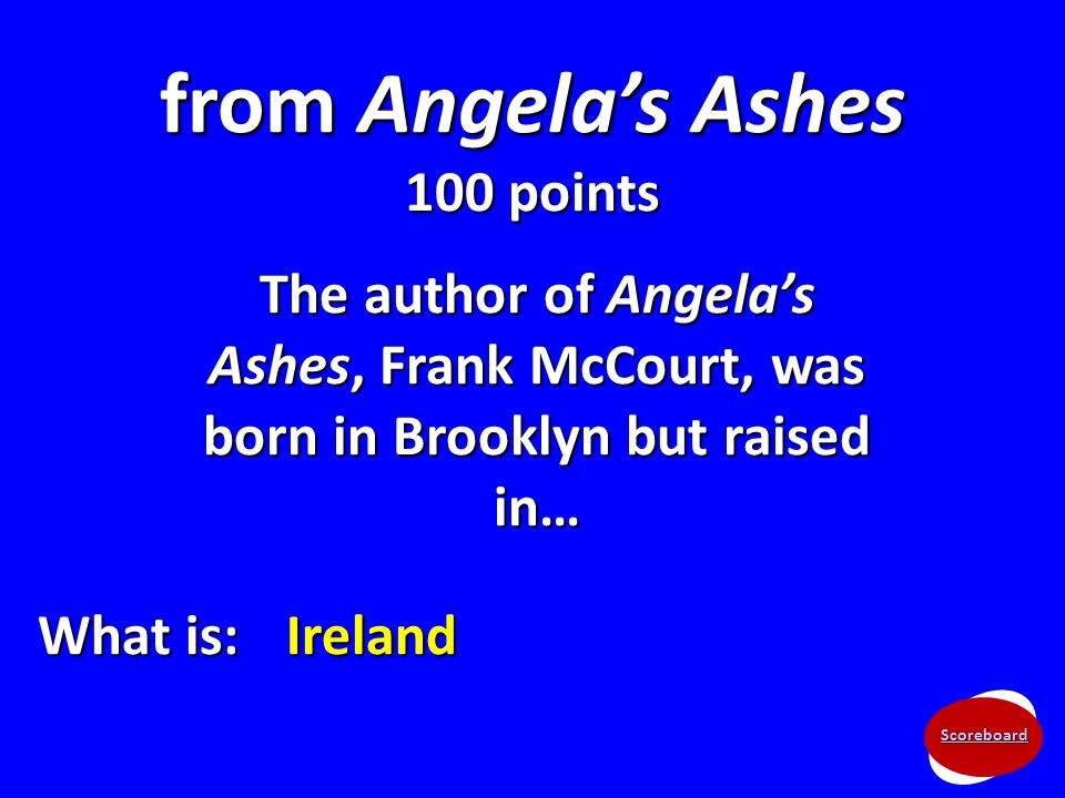 Scoreboard from Angela's Ashes 100 points The author of Angela's Ashes, Frank McCourt, was born in Brooklyn but raised in… What is: Ireland