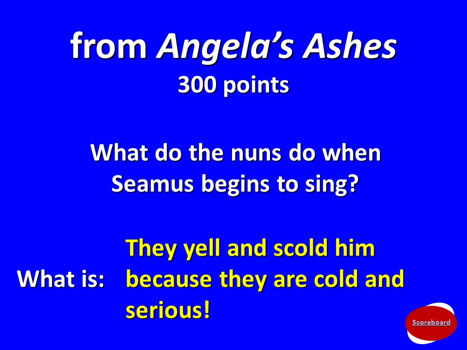 Scoreboard from Angela's Ashes 300 points What do the nuns do when Seamus begins to sing? What is: They yell and scold him because they are cold and s