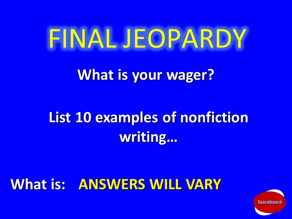 Scoreboard What is your wager? List 10 examples of nonfiction writing… What is: ANSWERS WILL VARY