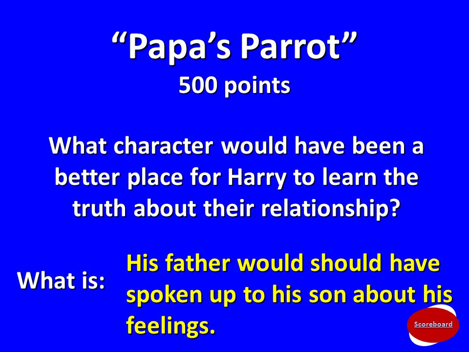 "Scoreboard ""Papa's Parrot"" 500 points What character would have been a better place for Harry to learn the truth about their relationship? What is: Hi"